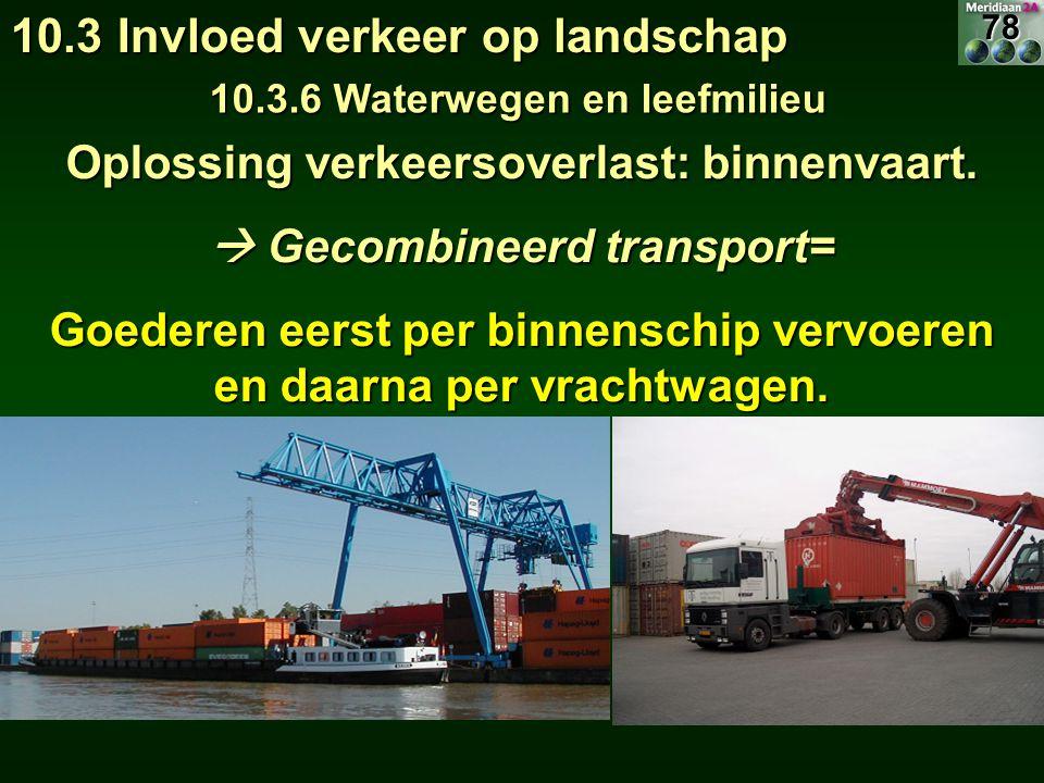 Oplossing verkeersoverlast: binnenvaart.  Gecombineerd transport= Goederen eerst per binnenschip vervoeren en daarna per vrachtwagen. 10.3 Invloed ve