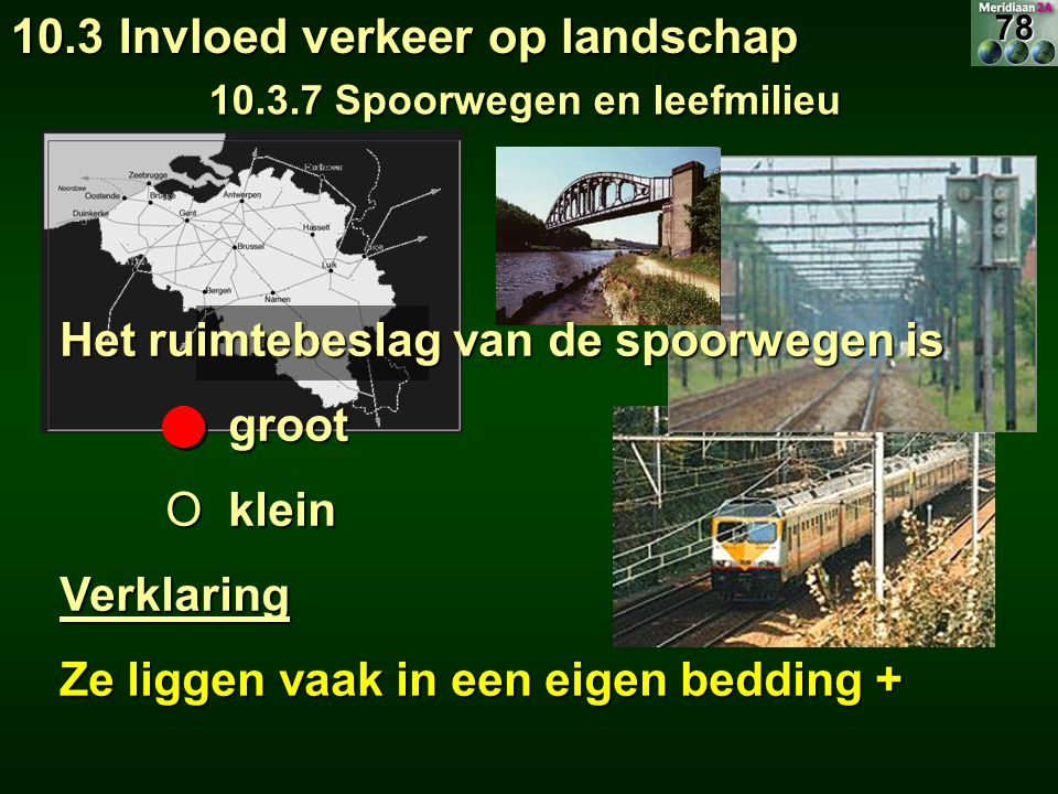 10.3 Invloed verkeer op landschap 10.3.7 Spoorwegen en leefmilieu Het ruimtebeslag van de spoorwegen is O groot O klein Verklaring Ze liggen vaak in een eigen bedding + 78
