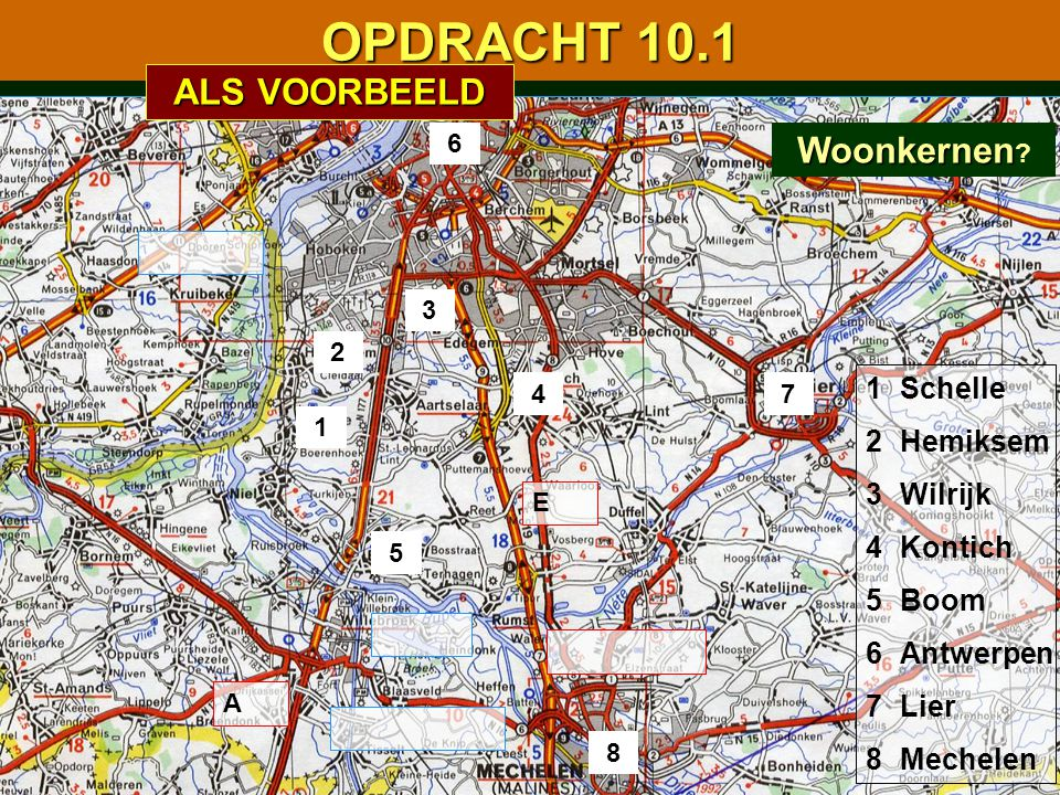 OPDRACHT 10.1 1 2 3 4 5 6 7 8 A E 1234567812345678 Schelle Hemiksem Wilrijk Kontich Boom Antwerpen Lier Mechelen Woonkernen Woonkernen .