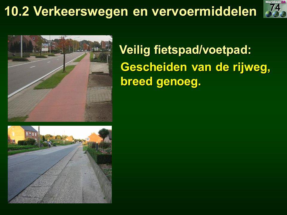 Gescheiden van de rijweg, breed genoeg. Veilig fietspad/voetpad: 10.2 Verkeerswegen en vervoermiddelen 74