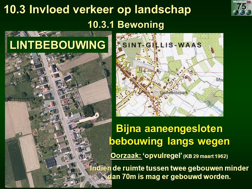 10.3 Invloed verkeer op landschap 10.3.1 Bewoning LINTBEBOUWING Bijna aaneengesloten bebouwing langs wegen Oorzaak: 'opvulregel' (KB 29 maart 1962) In