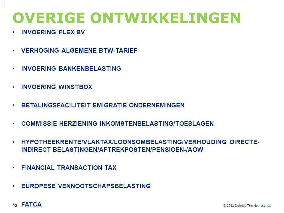 © 2012 Deloitte The Netherlands OVERIGE ONTWIKKELINGEN INVOERING FLEX BV VERHOGING ALGEMENE BTW-TARIEF INVOERING BANKENBELASTING INVOERING WINSTBOX BETALINGSFACILITEIT EMIGRATIE ONDERNEMINGEN COMMISSIE HERZIENING INKOMSTENBELASTING/TOESLAGEN HYPOTHEEKRENTE/VLAKTAX/LOONSOMBELASTING/VERHOUDING DIRECTE- INDIRECT BELASTINGEN/AFTREKPOSTEN/PENSIOEN-/AOW FINANCIAL TRANSACTION TAX EUROPESE VENNOOTSCHAPSBELASTING FATCA 12