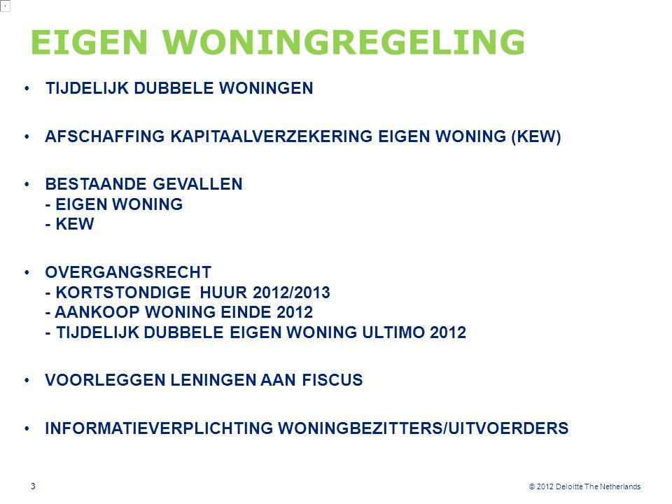 © 2012 Deloitte The Netherlands EIGEN WONINGREGELING TIJDELIJK DUBBELE WONINGEN AFSCHAFFING KAPITAALVERZEKERING EIGEN WONING (KEW) BESTAANDE GEVALLEN - EIGEN WONING - KEW OVERGANGSRECHT - KORTSTONDIGE HUUR 2012/2013 - AANKOOP WONING EINDE 2012 - TIJDELIJK DUBBELE EIGEN WONING ULTIMO 2012 VOORLEGGEN LENINGEN AAN FISCUS INFORMATIEVERPLICHTING WONINGBEZITTERS/UITVOERDERS 3