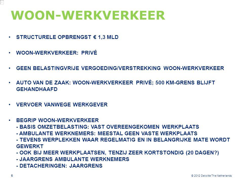 © 2012 Deloitte The Netherlands WOON-WERKVERKEER STRUCTURELE OPBRENGST € 1,3 MLD WOON-WERKVERKEER: PRIVÉ GEEN BELASTINGVRIJE VERGOEDING/VERSTREKKING WOON-WERKVERKEER AUTO VAN DE ZAAK: WOON-WERKVERKEER PRIVÉ; 500 KM-GRENS BLIJFT GEHANDHAAFD VERVOER VANWEGE WERKGEVER BEGRIP WOON-WERKVERKEER - BASIS OMZETBELASTING: VAST OVEREENGEKOMEN WERKPLAATS - AMBULANTE WERKNEMERS: MEESTAL GEEN VASTE WERKPLAATS - TEVENS WERPLEKKEN WAAR REGELMATIG EN IN BELANGRIJKE MATE WORDT GEWERKT - OOK BIJ MEER WERKPLAATSEN, TENZIJ ZEER KORTSTONDIG (20 DAGEN ) - JAARGRENS AMBULANTE WERKNEMERS - DETACHERINGEN: JAARGRENS 6