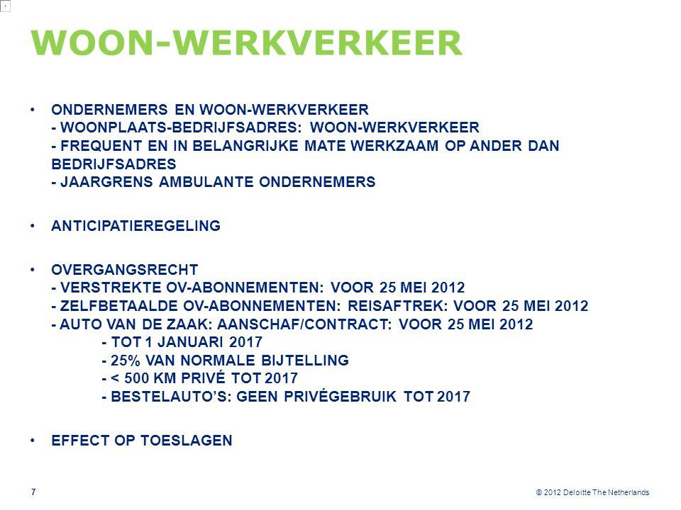 © 2012 Deloitte The Netherlands WOON-WERKVERKEER ONDERNEMERS EN WOON-WERKVERKEER - WOONPLAATS-BEDRIJFSADRES: WOON-WERKVERKEER - FREQUENT EN IN BELANGRIJKE MATE WERKZAAM OP ANDER DAN BEDRIJFSADRES - JAARGRENS AMBULANTE ONDERNEMERS ANTICIPATIEREGELING OVERGANGSRECHT - VERSTREKTE OV-ABONNEMENTEN: VOOR 25 MEI 2012 - ZELFBETAALDE OV-ABONNEMENTEN: REISAFTREK: VOOR 25 MEI 2012 - AUTO VAN DE ZAAK: AANSCHAF/CONTRACT: VOOR 25 MEI 2012 - TOT 1 JANUARI 2017 - 25% VAN NORMALE BIJTELLING - < 500 KM PRIVÉ TOT 2017 - BESTELAUTO'S: GEEN PRIVÉGEBRUIK TOT 2017 EFFECT OP TOESLAGEN 7
