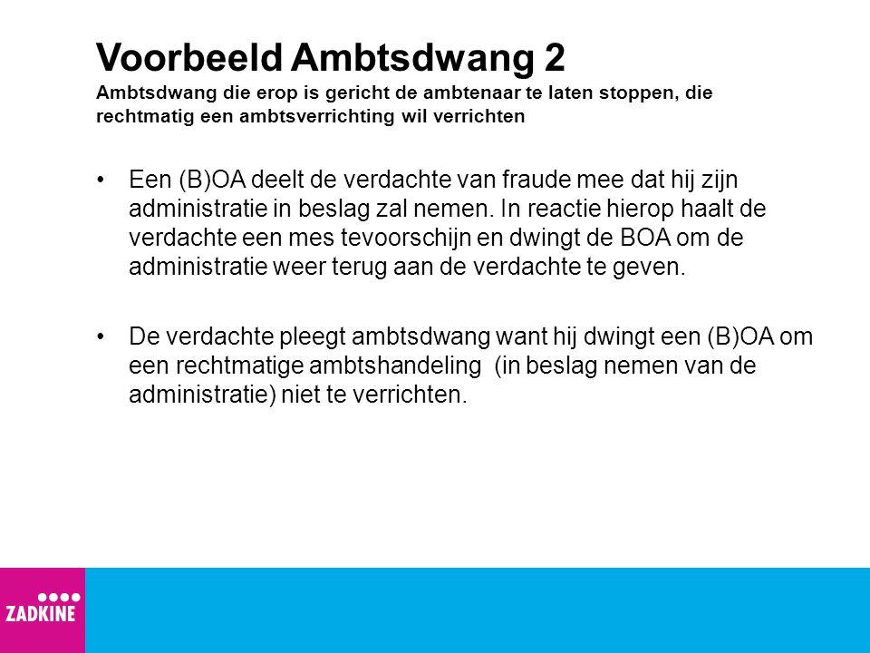 Voorbeeld Ambtsdwang 2 Ambtsdwang die erop is gericht de ambtenaar te laten stoppen, die rechtmatig een ambtsverrichting wil verrichten Een (B)OA deel