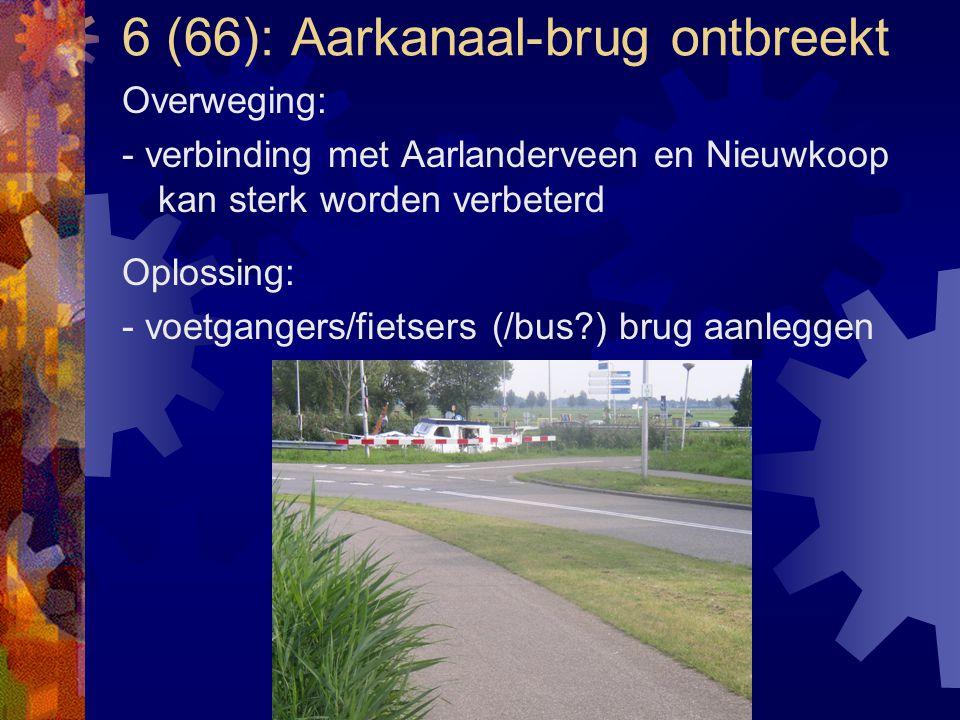 6 (66): Aarkanaal-brug ontbreekt Overweging: - verbinding met Aarlanderveen en Nieuwkoop kan sterk worden verbeterd Oplossing: - voetgangers/fietsers