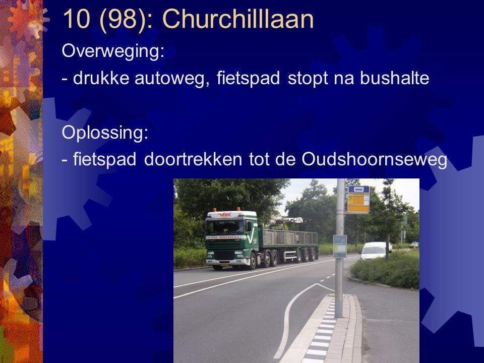 10 (98): Churchilllaan Overweging: - drukke autoweg, fietspad stopt na bushalte Oplossing: - fietspad doortrekken tot de Oudshoornseweg