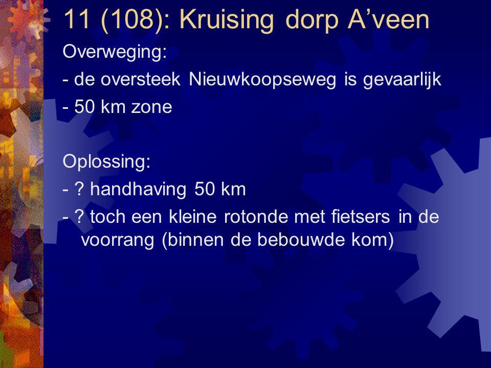 11 (108): Kruising dorp A'veen Overweging: - de oversteek Nieuwkoopseweg is gevaarlijk - 50 km zone Oplossing: - ? handhaving 50 km - ? toch een klein