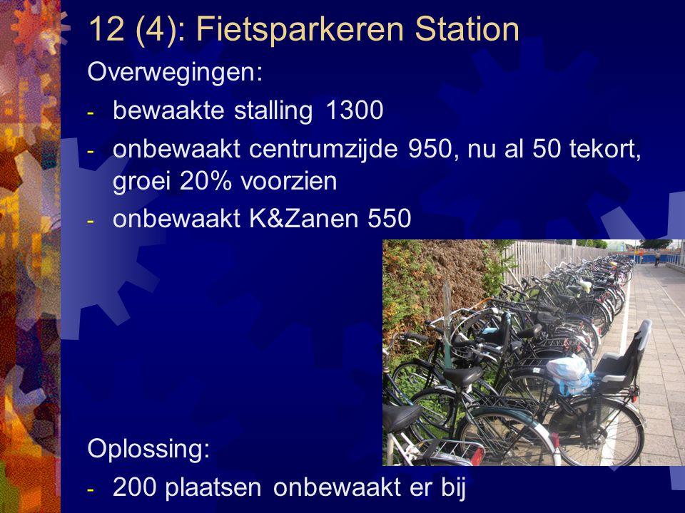 12 (4): Fietsparkeren Station Overwegingen: - bewaakte stalling 1300 - onbewaakt centrumzijde 950, nu al 50 tekort, groei 20% voorzien - onbewaakt K&Z