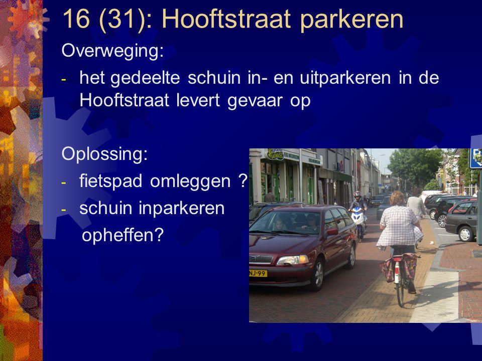 16 (31): Hooftstraat parkeren Overweging: - het gedeelte schuin in- en uitparkeren in de Hooftstraat levert gevaar op Oplossing: - fietspad omleggen ?