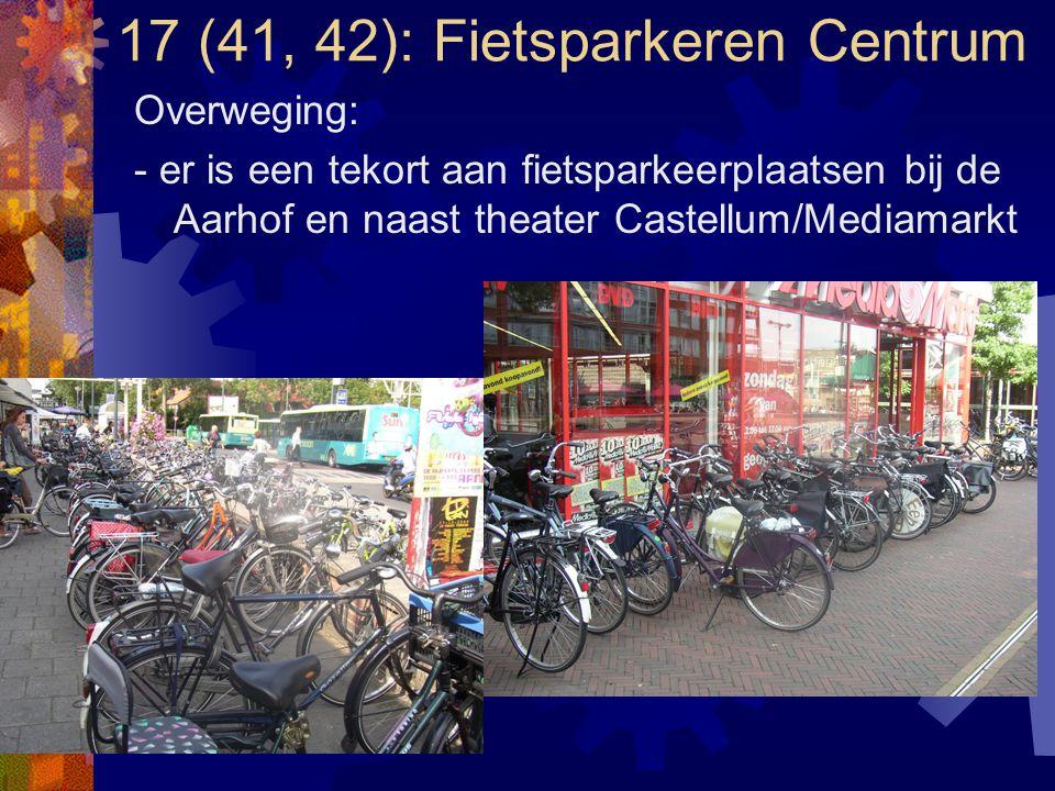 17 (41, 42): Fietsparkeren Centrum Overweging: - er is een tekort aan fietsparkeerplaatsen bij de Aarhof en naast theater Castellum/Mediamarkt