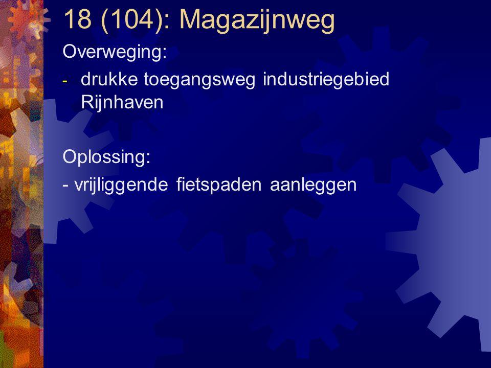 18 (104): Magazijnweg Overweging: - drukke toegangsweg industriegebied Rijnhaven Oplossing: - vrijliggende fietspaden aanleggen