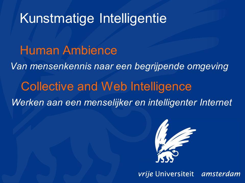 Collective and Web Intelligence Werken aan een menselijker en intelligenter Internet Human Ambience Van mensenkennis naar een begrijpende omgeving Kunstmatige Intelligentie