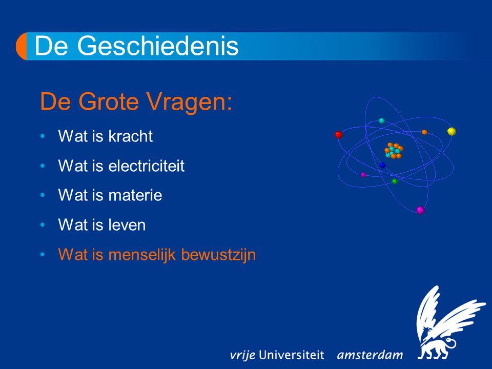 De Geschiedenis De Grote Vragen: Wat is kracht Wat is electriciteit Wat is materie Wat is leven Wat is menselijk bewustzijn