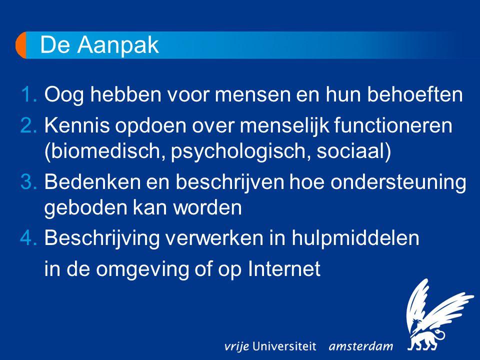 De Aanpak 1.Oog hebben voor mensen en hun behoeften 2.Kennis opdoen over menselijk functioneren (biomedisch, psychologisch, sociaal) 3.Bedenken en beschrijven hoe ondersteuning geboden kan worden 4.Beschrijving verwerken in hulpmiddelen in de omgeving of op Internet
