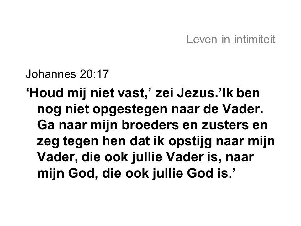 Leven in intimiteit Johannes 20:17 'Houd mij niet vast,' zei Jezus.'Ik ben nog niet opgestegen naar de Vader. Ga naar mijn broeders en zusters en zeg