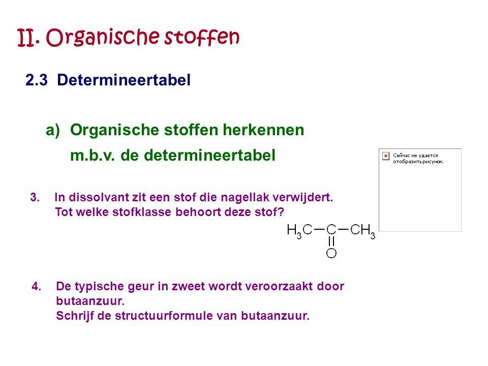 II. Organische stoffen 2.3 Determineertabel a)Organische stoffen herkennen m.b.v. de determineertabel 3.In dissolvant zit een stof die nagellak verwij