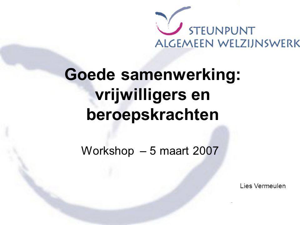 Goede samenwerking: vrijwilligers en beroepskrachten Workshop – 5 maart 2007 Lies Vermeulen