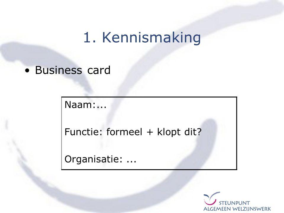 1. Kennismaking Business card Naam:... Functie: formeel + klopt dit? Organisatie:...