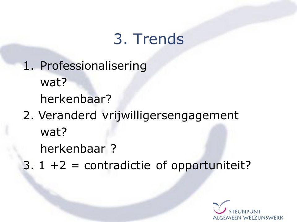 1.Professionalisering wat? herkenbaar? 2. Veranderd vrijwilligersengagement wat? herkenbaar ? 3. 1 +2 = contradictie of opportuniteit? 3. Trends
