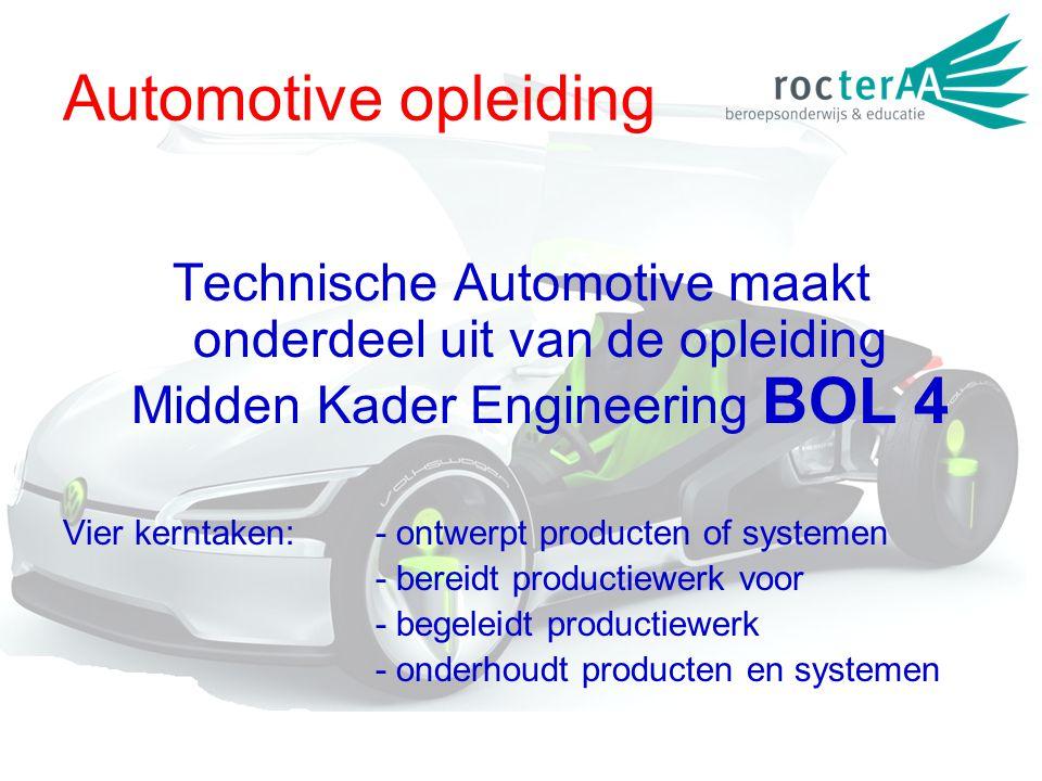 Automotive opleiding Technische Automotive maakt onderdeel uit van de opleiding Midden Kader Engineering BOL 4 Vier kerntaken:- ontwerpt producten of