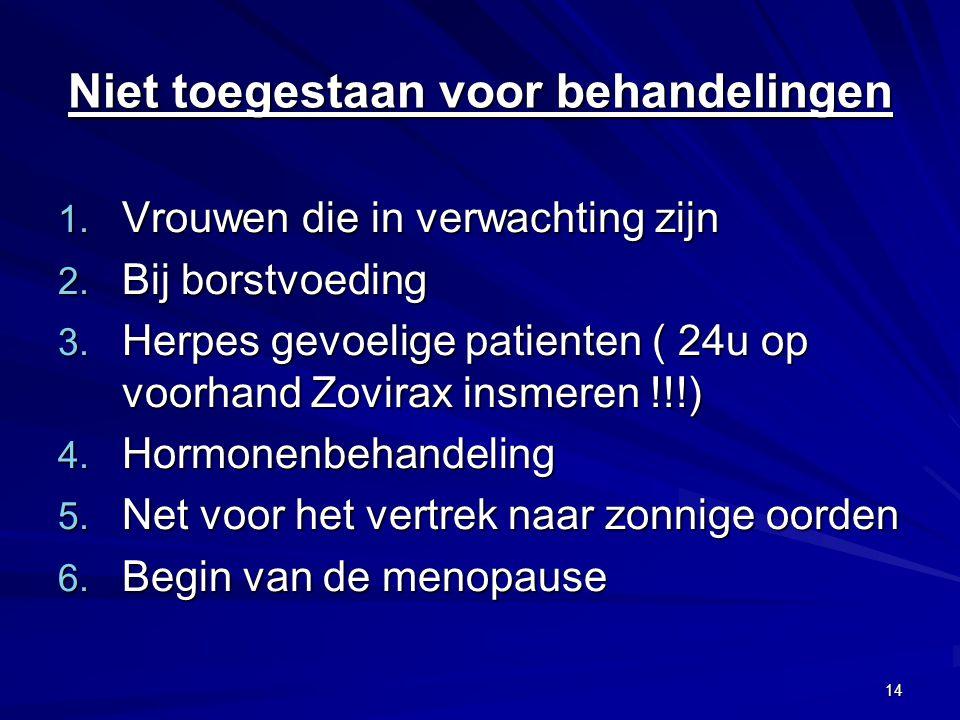 14 Niet toegestaan voor behandelingen 1. Vrouwen die in verwachting zijn 2. Bij borstvoeding 3. Herpes gevoelige patienten ( 24u op voorhand Zovirax i