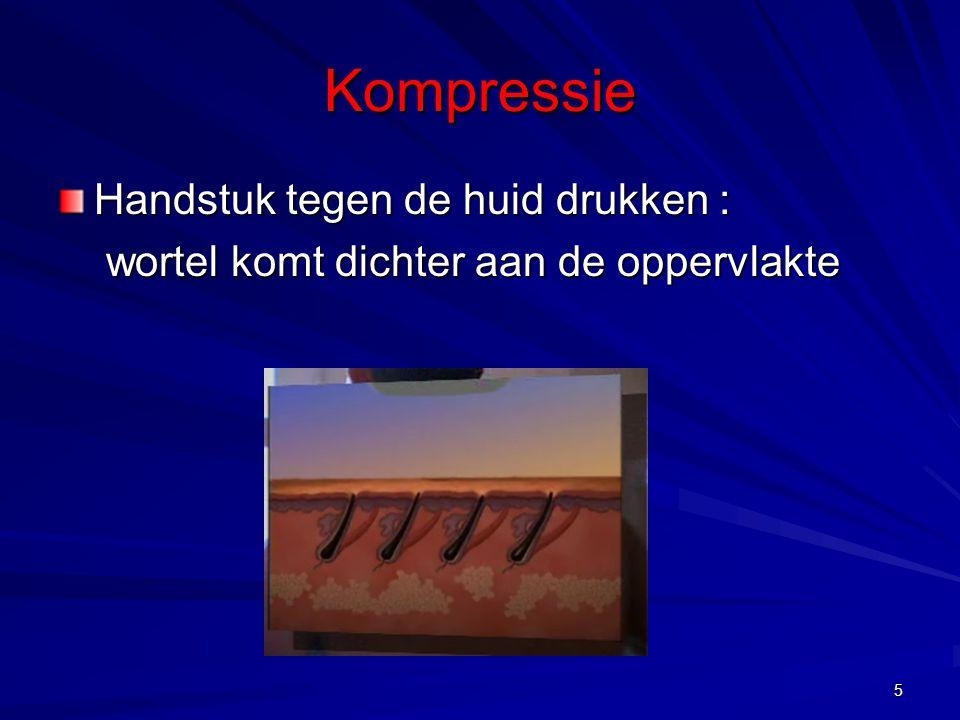 5 Kompressie Handstuk tegen de huid drukken : wortel komt dichter aan de oppervlakte wortel komt dichter aan de oppervlakte