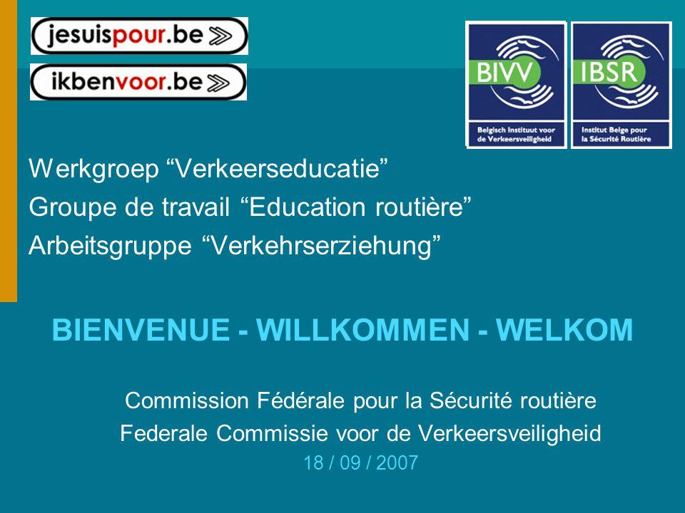 Werkgroep Verkeerseducatie Groupe de travail Education routière Arbeitsgruppe Verkehrserziehung BIENVENUE - WILLKOMMEN - WELKOM Commission Fédérale pour la Sécurité routière Federale Commissie voor de Verkeersveiligheid 18 / 09 / 2007