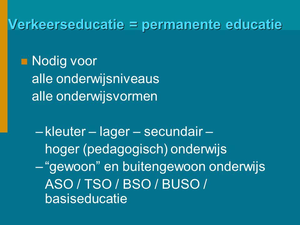 Verkeerseducatie = permanente educatie Nodig voor alle onderwijsniveaus alle onderwijsvormen –kleuter – lager – secundair – hoger (pedagogisch) onderwijs – gewoon en buitengewoon onderwijs ASO / TSO / BSO / BUSO / basiseducatie