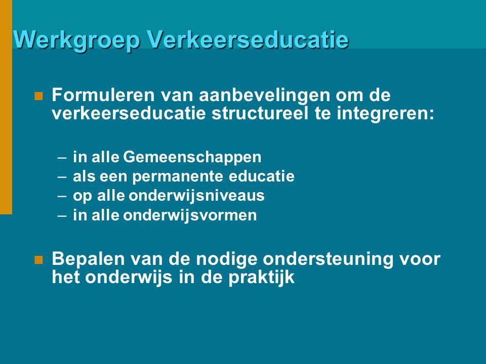 Werkgroep Verkeerseducatie Formuleren van aanbevelingen om de verkeerseducatie structureel te integreren: –in alle Gemeenschappen –als een permanente educatie –op alle onderwijsniveaus –in alle onderwijsvormen Bepalen van de nodige ondersteuning voor het onderwijs in de praktijk