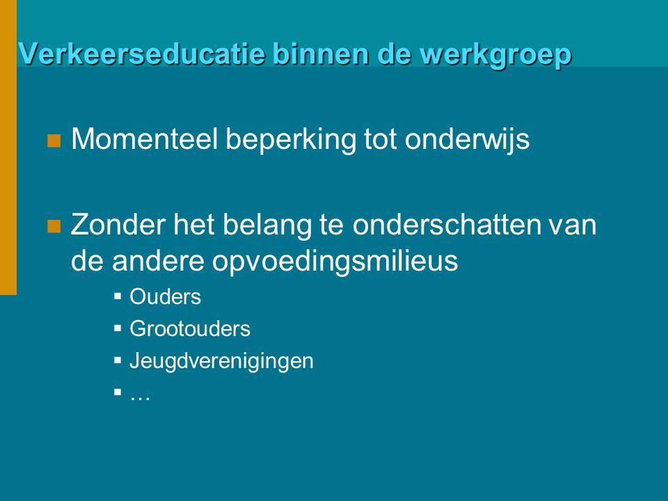 Verkeerseducatie binnen de werkgroep Momenteel beperking tot onderwijs Zonder het belang te onderschatten van de andere opvoedingsmilieus  Ouders  Grootouders  Jeugdverenigingen  …