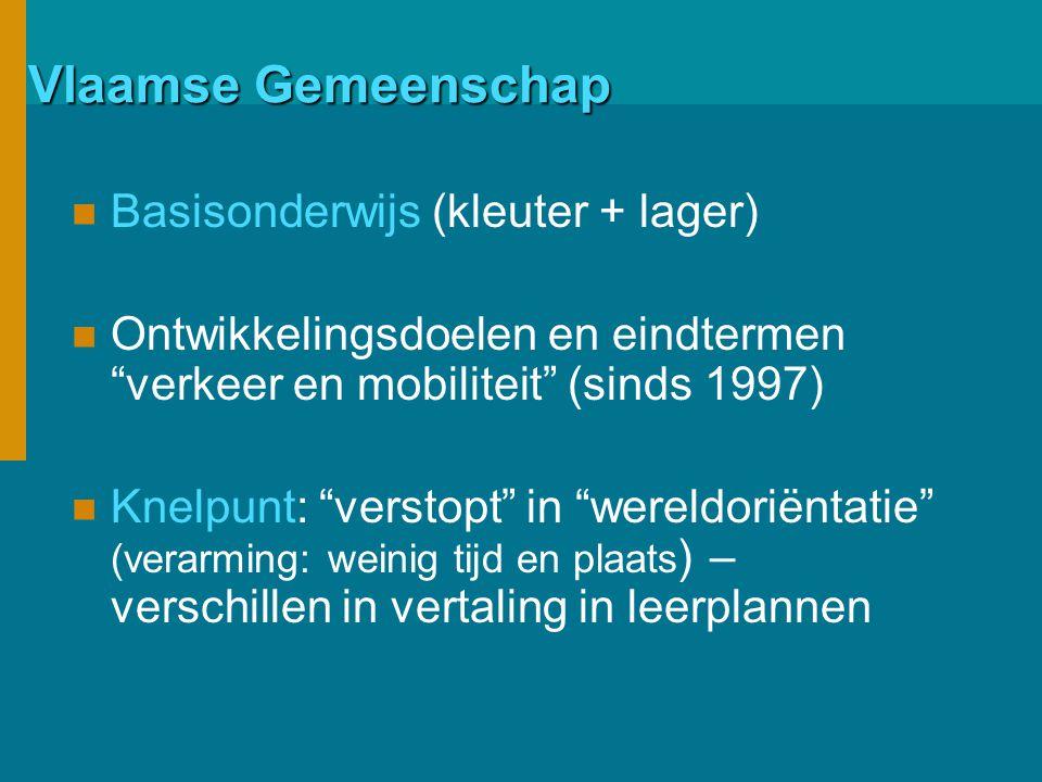 Vlaamse Gemeenschap Basisonderwijs (kleuter + lager) Ontwikkelingsdoelen en eindtermen verkeer en mobiliteit (sinds 1997) Knelpunt: verstopt in wereldoriëntatie (verarming: weinig tijd en plaats ) – verschillen in vertaling in leerplannen