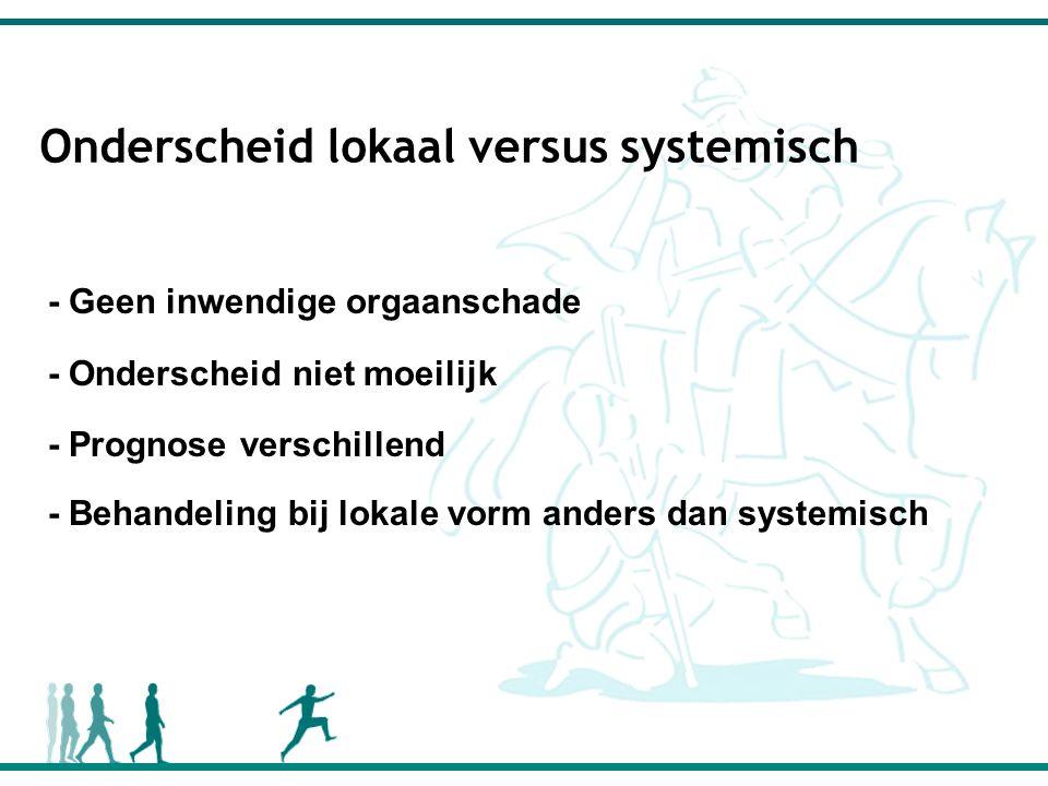 Onderscheid lokaal versus systemisch - Geen inwendige orgaanschade - Onderscheid niet moeilijk - Prognose verschillend - Behandeling bij lokale vorm anders dan systemisch