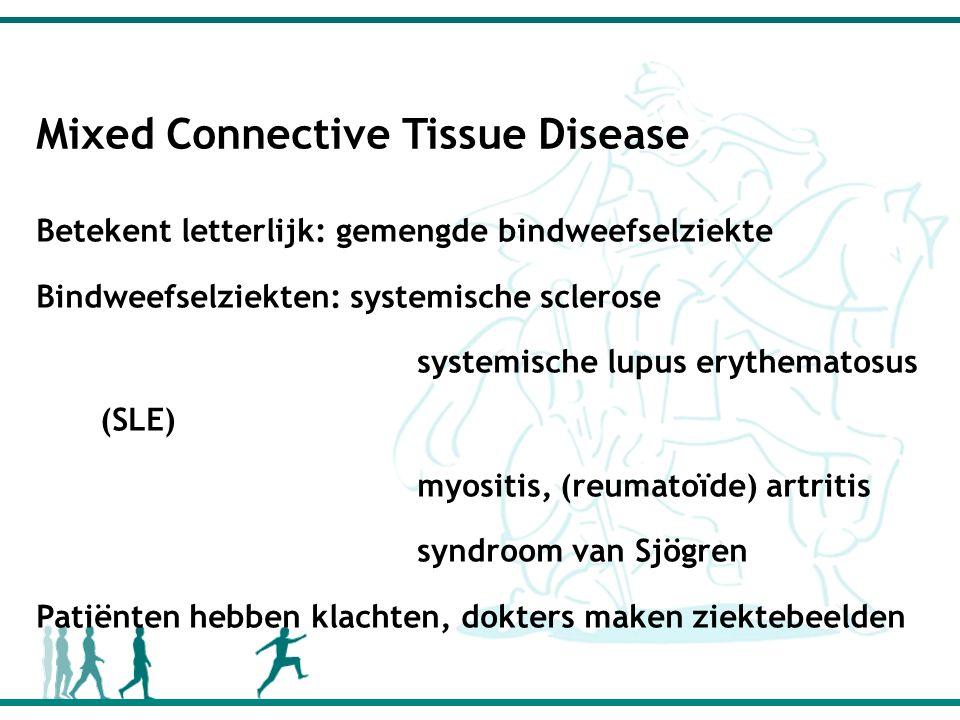 Mixed Connective Tissue Disease Betekent letterlijk: gemengde bindweefselziekte Bindweefselziekten: systemische sclerose systemische lupus erythematosus (SLE) myositis, (reumatoïde) artritis syndroom van Sjögren Patiënten hebben klachten, dokters maken ziektebeelden