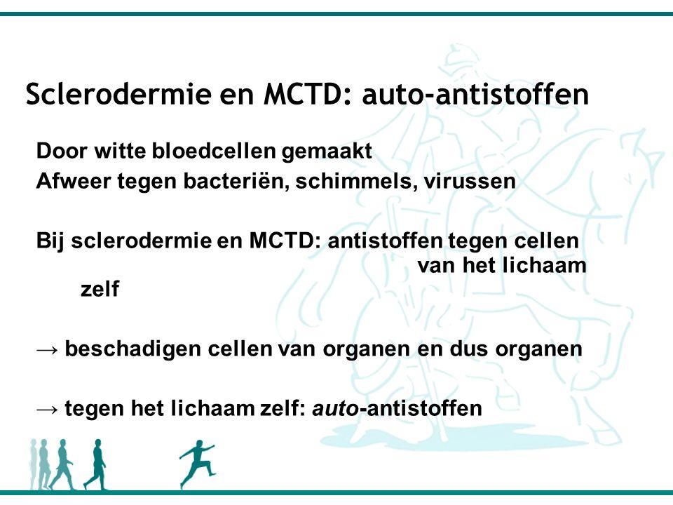 Sclerodermie en MCTD: auto-antistoffen Door witte bloedcellen gemaakt Afweer tegen bacteriën, schimmels, virussen Bij sclerodermie en MCTD: antistoffen tegen cellen van het lichaam zelf → beschadigen cellen van organen en dus organen → tegen het lichaam zelf: auto-antistoffen