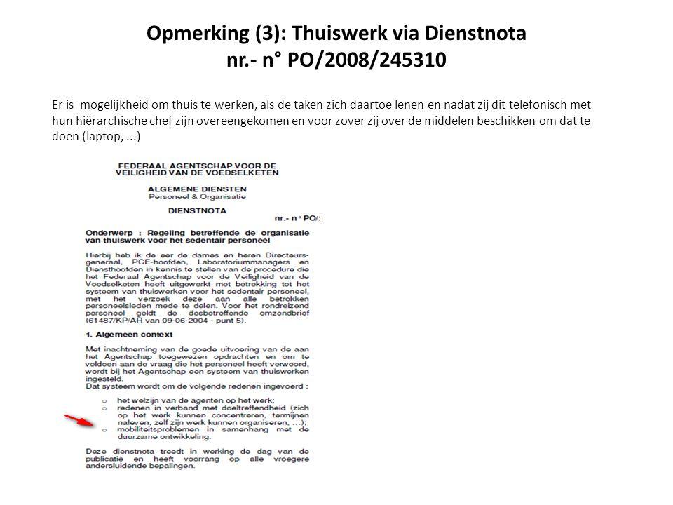 Opmerking (3): Thuiswerk via Dienstnota nr.- n° PO/2008/245310 Er is mogelijkheid om thuis te werken, als de taken zich daartoe lenen en nadat zij dit