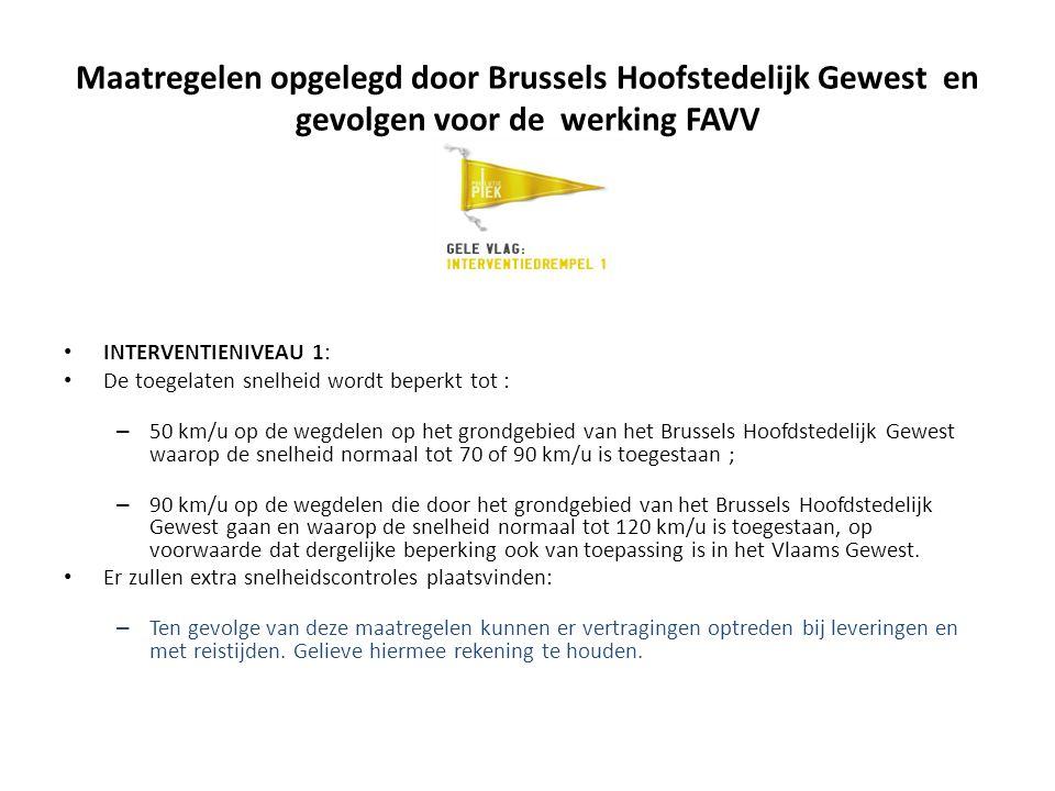 Maatregelen opgelegd door Brussels Hoofstedelijk Gewest en gevolgen voor de werking FAVV INTERVENTIENIVEAU 1: De toegelaten snelheid wordt beperkt tot : – 50 km/u op de wegdelen op het grondgebied van het Brussels Hoofdstedelijk Gewest waarop de snelheid normaal tot 70 of 90 km/u is toegestaan ; – 90 km/u op de wegdelen die door het grondgebied van het Brussels Hoofdstedelijk Gewest gaan en waarop de snelheid normaal tot 120 km/u is toegestaan, op voorwaarde dat dergelijke beperking ook van toepassing is in het Vlaams Gewest.
