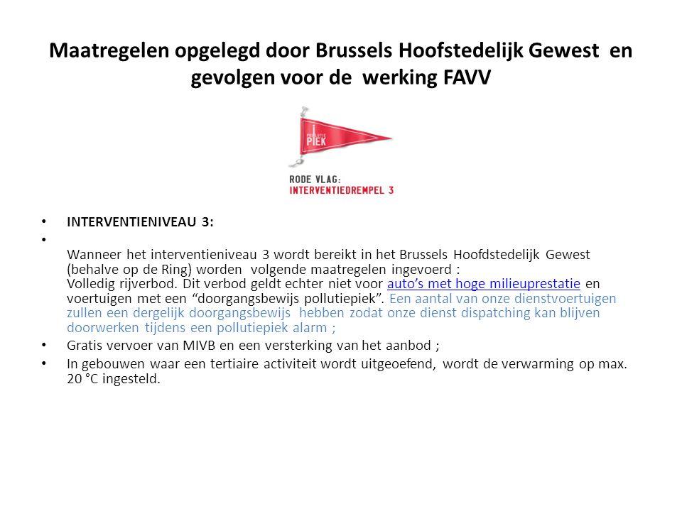 Maatregelen opgelegd door Brussels Hoofstedelijk Gewest en gevolgen voor de werking FAVV INTERVENTIENIVEAU 3: Wanneer het interventieniveau 3 wordt bereikt in het Brussels Hoofdstedelijk Gewest (behalve op de Ring) worden volgende maatregelen ingevoerd : Volledig rijverbod.
