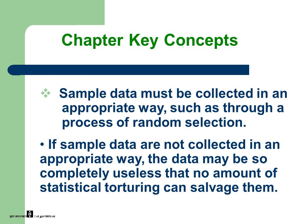 Chapter Key Concepts  Sample data must be collected in an appropriate way, such as through a process of random selection. If sample data are not coll