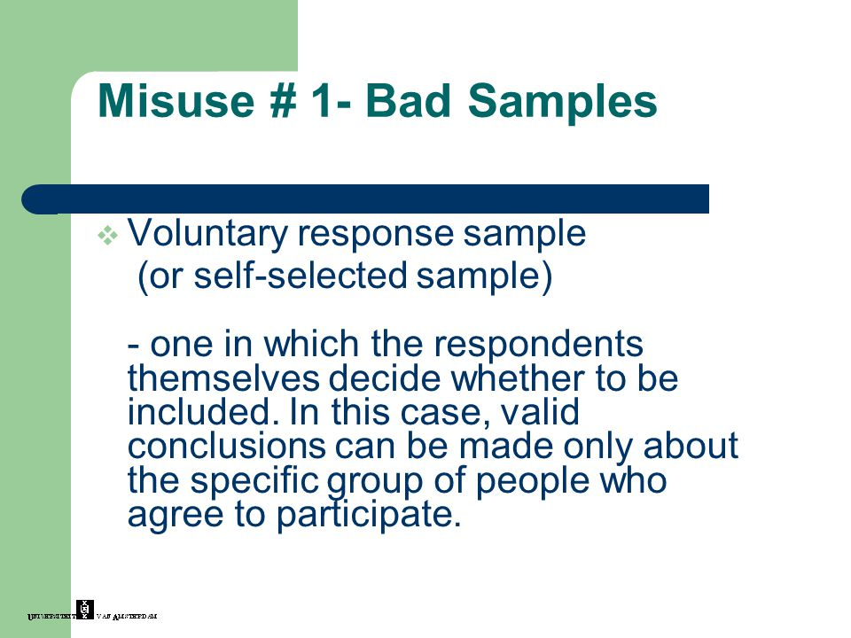 Misuse # 1- Bad Samples  Voluntary response sample (or self-selected sample) - one in which the respondents themselves decide whether to be included.