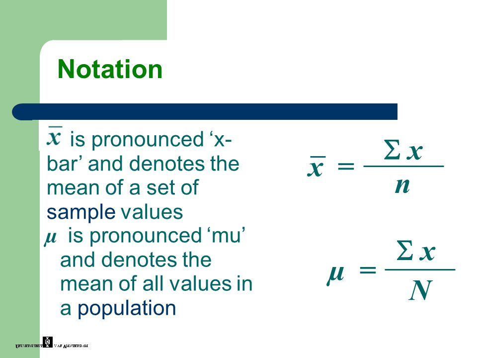 Notation µ is pronounced 'mu' and denotes the mean of all values in a population x = n  x x is pronounced 'x- bar' and denotes the mean of a set of