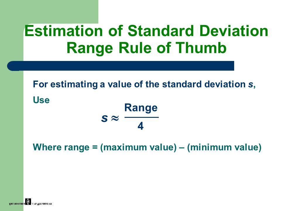 Estimation of Standard Deviation Range Rule of Thumb For estimating a value of the standard deviation s, Use Where range = (maximum value) – (minimum