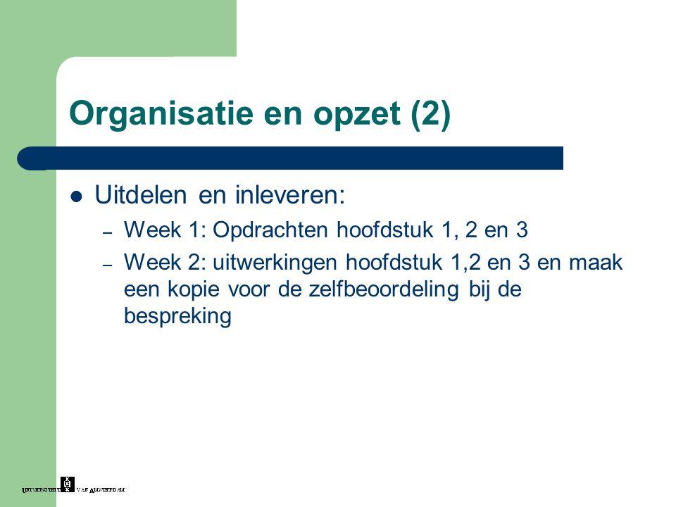 Organisatie en opzet (2) Uitdelen en inleveren: – Week 1: Opdrachten hoofdstuk 1, 2 en 3 – Week 2: uitwerkingen hoofdstuk 1,2 en 3 en maak een kopie v