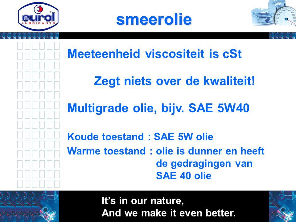 smeerolie Meeteenheid viscositeit is cSt Zegt niets over de kwaliteit! Multigrade olie, bijv. SAE 5W40 Koude toestand : SAE 5W olie Warme toestand : o