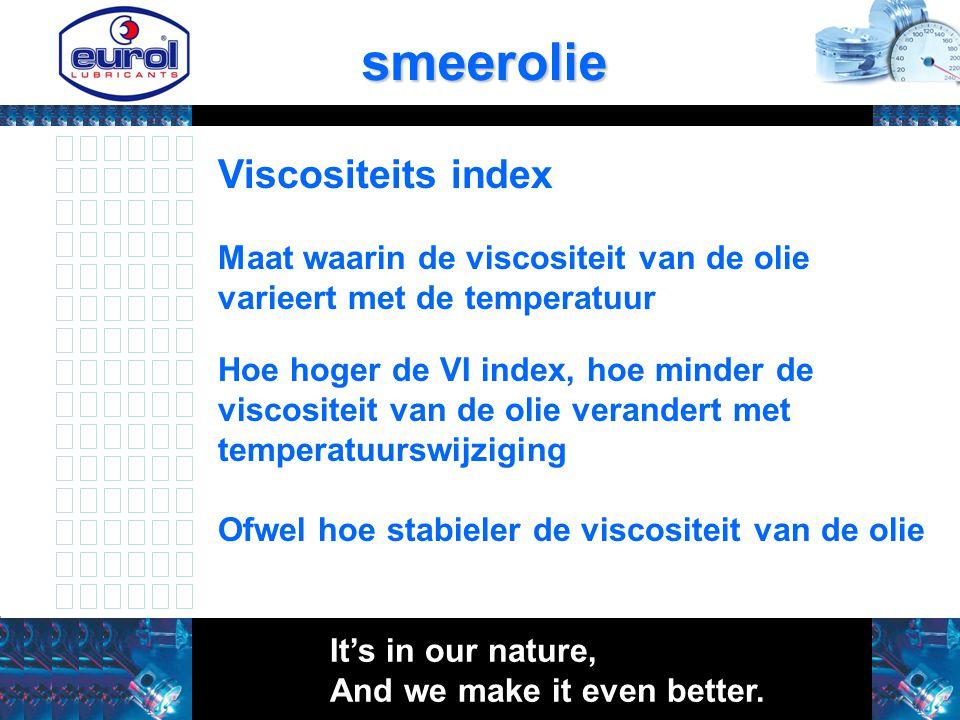 smeerolie Maat waarin de viscositeit van de olie varieert met de temperatuur Hoe hoger de VI index, hoe minder de viscositeit van de olie verandert me
