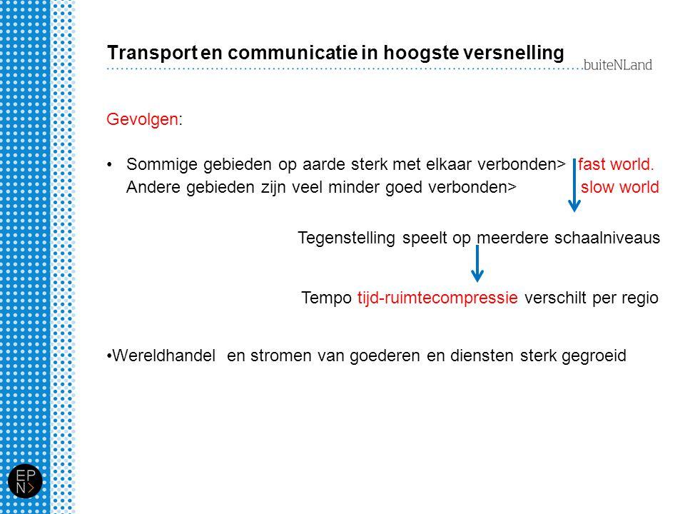 Transport en communicatie in hoogste versnelling Gevolgen: Sommige gebieden op aarde sterk met elkaar verbonden> fast world. Andere gebieden zijn veel