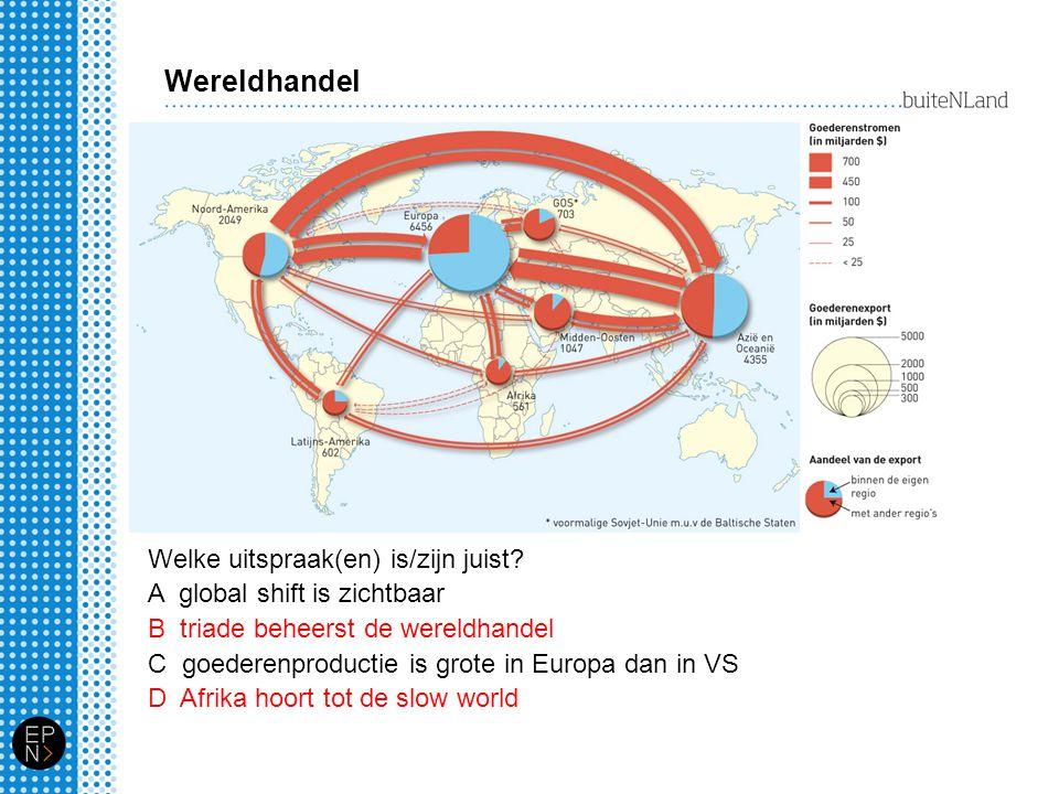 Wereldhandel Welke uitspraak(en) is/zijn juist? A global shift is zichtbaar B triade beheerst de wereldhandel C goederenproductie is grote in Europa d