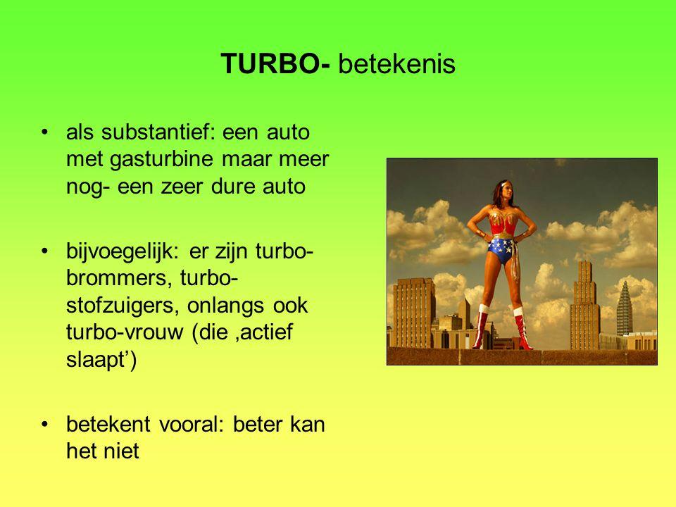 TURBO- betekenis als substantief: een auto met gasturbine maar meer nog- een zeer dure auto bijvoegelijk: er zijn turbo- brommers, turbo- stofzuigers, onlangs ook turbo-vrouw (die 'actief slaapt') betekent vooral: beter kan het niet