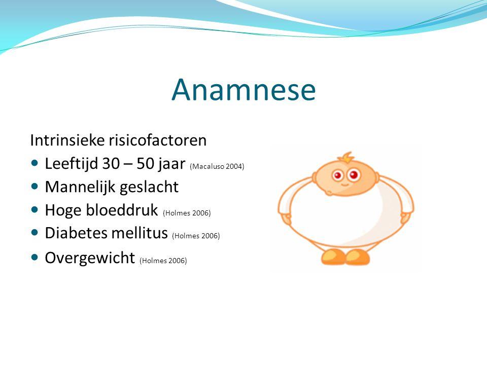 Anamnese Intrinsieke risicofactoren Leeftijd 30 – 50 jaar (Macaluso 2004) Mannelijk geslacht Hoge bloeddruk (Holmes 2006) Diabetes mellitus (Holmes 2006) Overgewicht (Holmes 2006)
